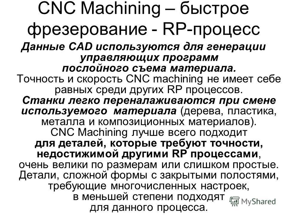 CNC Machining – быстрое фрезерование - RP-процесс Данные CAD используются для генерации управляющих программ послойного съема материала. Точность и скорость CNC machining не имеет себе равных среди других RP процессов. Станки легко переналаживаются п
