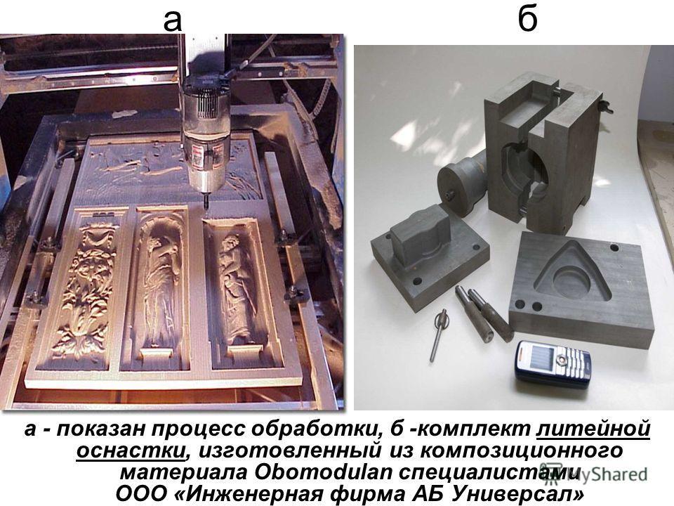 а б а - показан процесс обработки, б -комплект литейной оснастки, изготовленный из композиционного материала Obomodulan специалистами ООО «Инженерная фирма АБ Универсал»