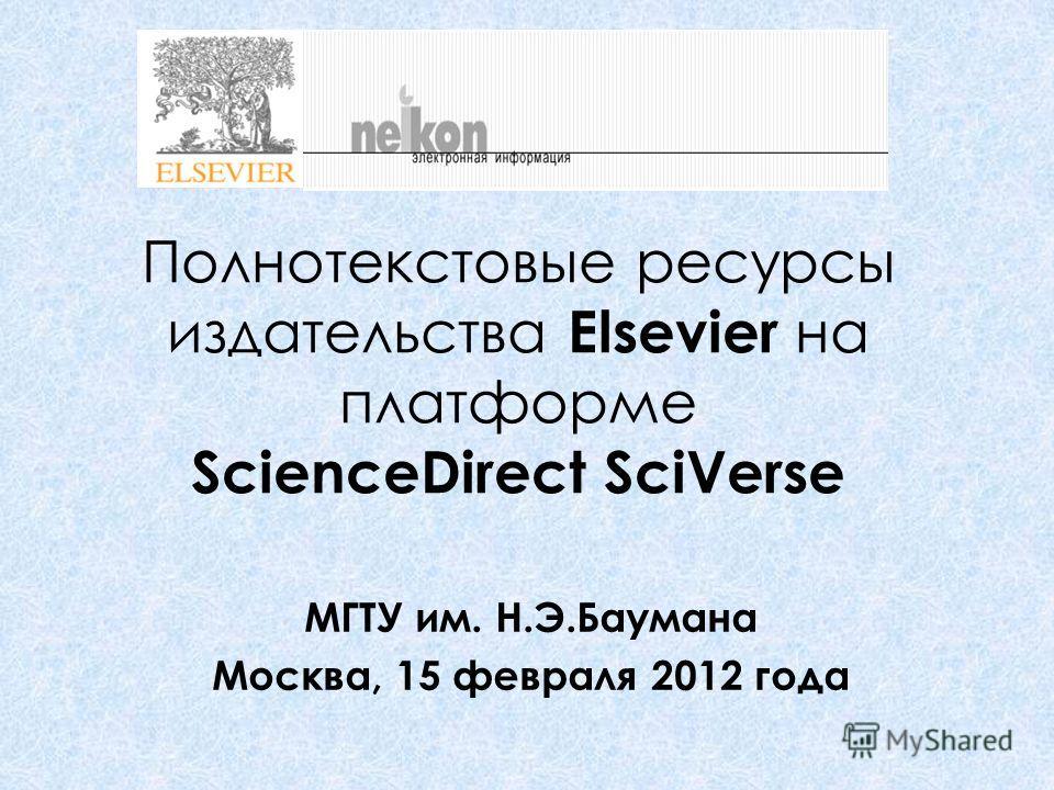 Полнотекстовые ресурсы издательства Elsevier на платформе ScienceDirect SciVerse МГТУ им. Н.Э.Баумана Москва, 15 февраля 2012 года