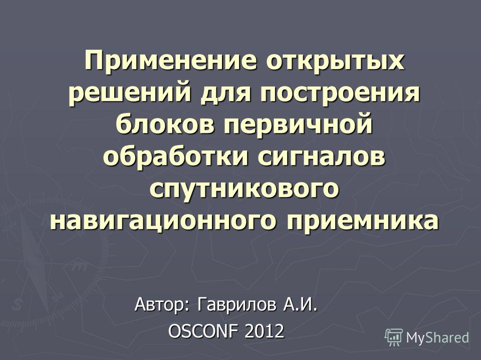 Применение открытых решений для построения блоков первичной обработки сигналов спутникового навигационного приемника Автор: Гаврилов А.И. OSCONF 2012