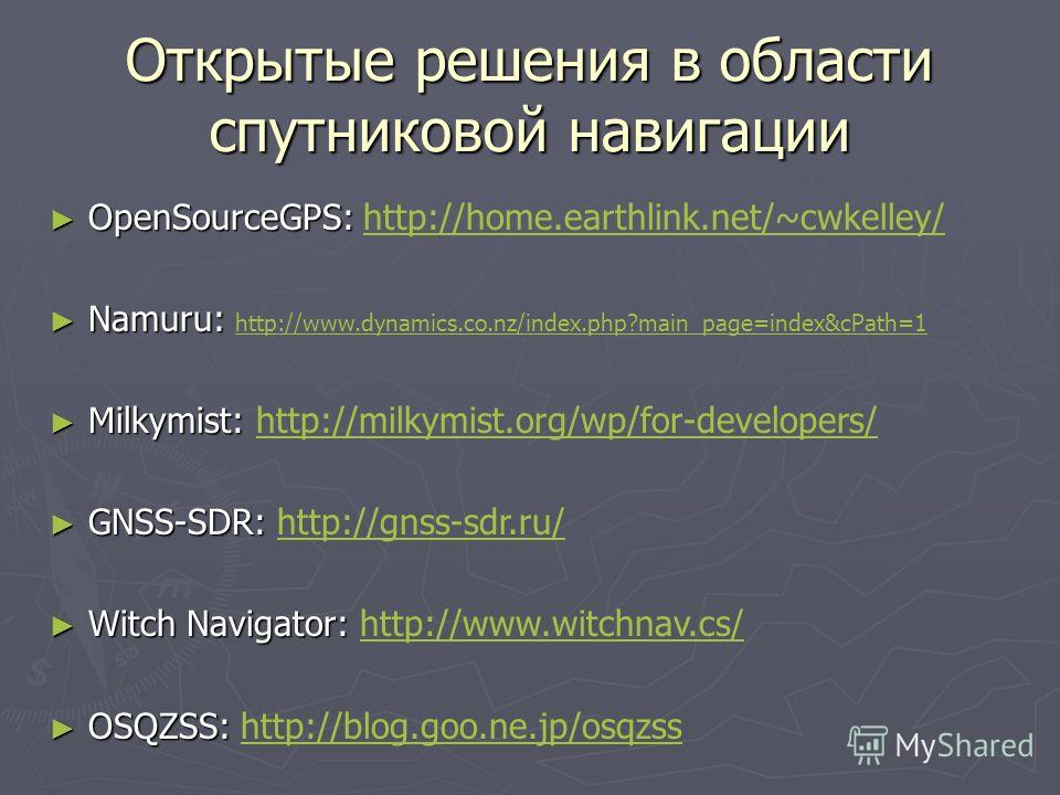 Открытые решения в области спутниковой навигации OpenSourceGPS: OpenSourceGPS: http://home.earthlink.net/~cwkelley/http://home.earthlink.net/~cwkelley/ Namuru: Namuru: http://www.dynamics.co.nz/index.php?main_page=index&cPath=1 http://www.dynamics.co