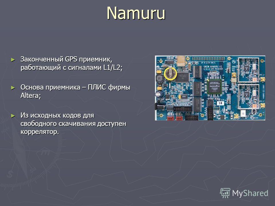 Namuru Законченный GPS приемник, работающий с сигналами L1/L2; Законченный GPS приемник, работающий с сигналами L1/L2; Основа приемника – ПЛИС фирмы Altera; Основа приемника – ПЛИС фирмы Altera; Из исходных кодов для свободного скачивания доступен ко