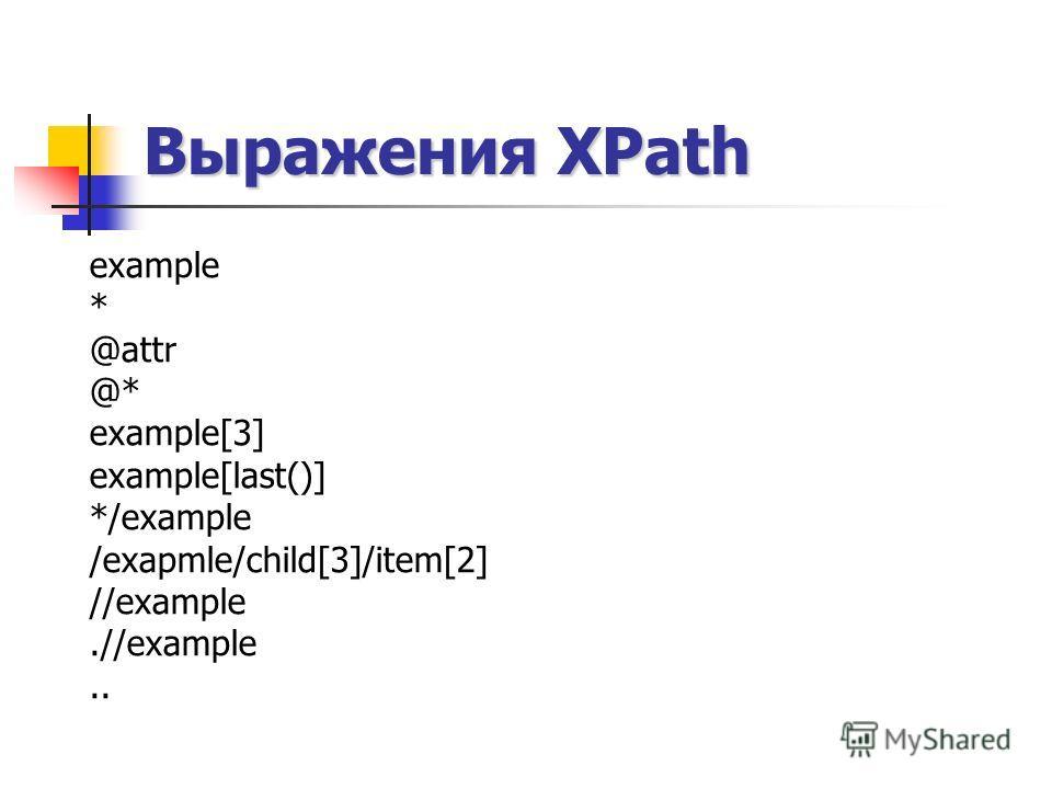 Выражения XPath example * @attr @* example[3] example[last()] */example /exapmle/child[3]/item[2] //example.//example..