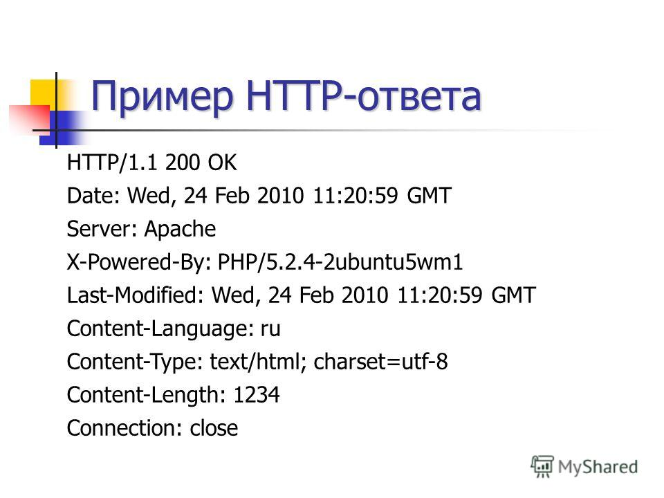 Пример HTTP-ответа HTTP/1.1 200 OK Date: Wed, 24 Feb 2010 11:20:59 GMT Server: Apache X-Powered-By: PHP/5.2.4-2ubuntu5wm1 Last-Modified: Wed, 24 Feb 2010 11:20:59 GMT Content-Language: ru Content-Type: text/html; charset=utf-8 Content-Length: 1234 Co
