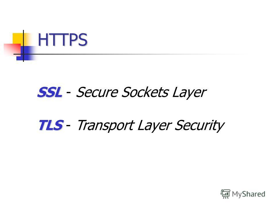 HTTPS SSL SSL - Secure Sockets Layer TLS TLS - Transport Layer Security