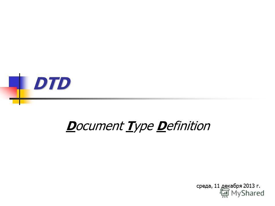 DTD Document Type Definition среда, 11 декабря 2013 г.среда, 11 декабря 2013 г.среда, 11 декабря 2013 г.среда, 11 декабря 2013 г.среда, 11 декабря 2013 г.