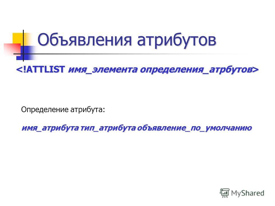 Объявления атрибутов Определение атрибута: имя_атрибута тип_атрибута объявление_по_умолчанию
