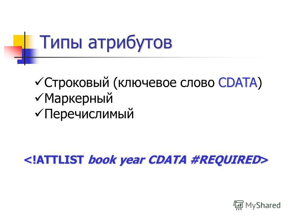 Типы атрибутов CDATA Строковый (ключевое слово CDATA) Маркерный Перечислимый