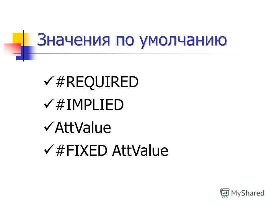 Значения по умолчанию #REQUIRED #IMPLIED AttValue #FIXED AttValue
