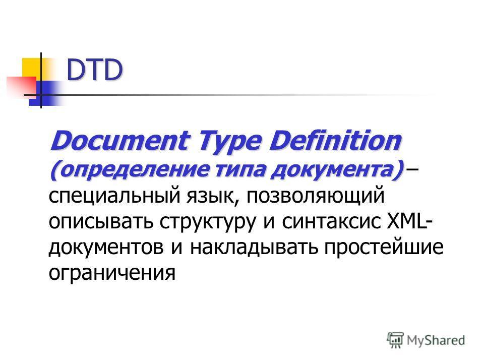 DTD Document Type Definition (определение типа документа) Document Type Definition (определение типа документа) – специальный язык, позволяющий описывать структуру и синтаксис XML- документов и накладывать простейшие ограничения