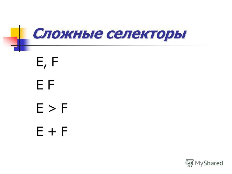 Сложные селекторы E, F E F E > F E + F
