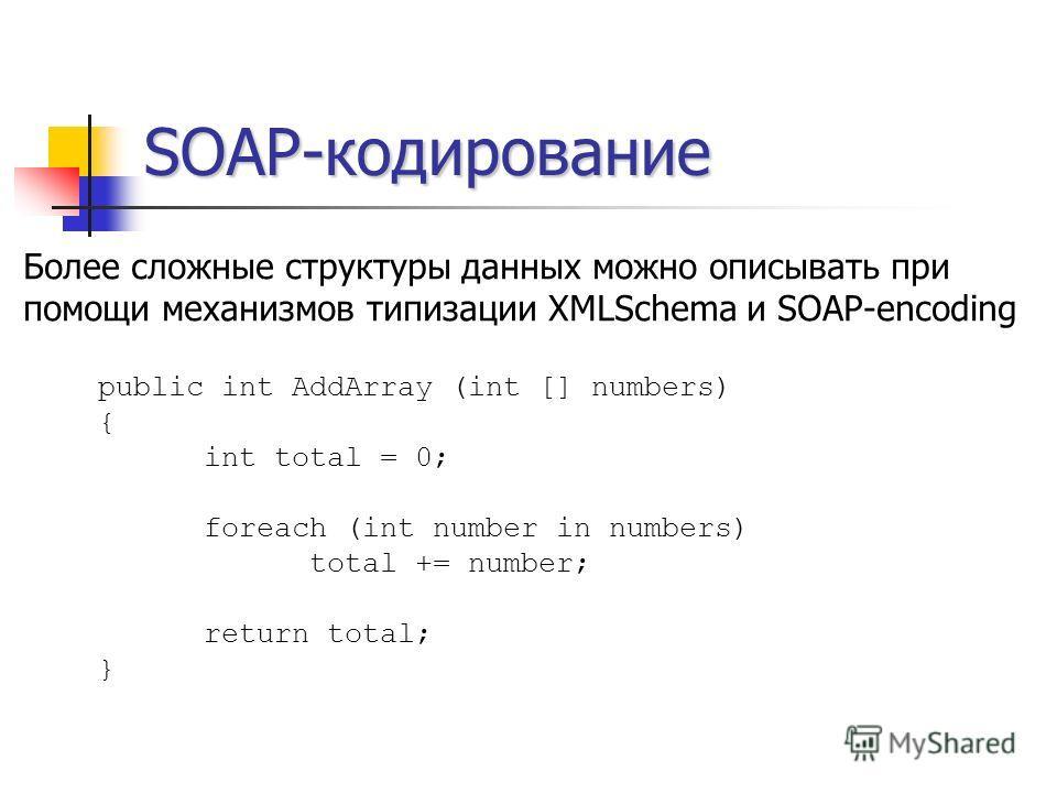 SOAP-кодирование Более сложные структуры данных можно описывать при помощи механизмов типизации XMLSchema и SOAP-encoding public int AddArray (int [] numbers) { int total = 0; foreach (int number in numbers) total += number; return total; }