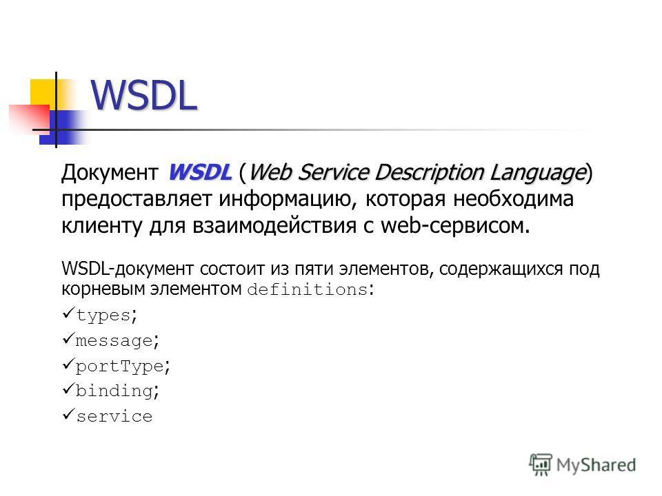 WSDL WSDLWeb Service Description Language Документ WSDL (Web Service Description Language) предоставляет информацию, которая необходима клиенту для взаимодействия с web-сервисом. WSDL-документ состоит из пяти элементов, содержащихся под корневым элем