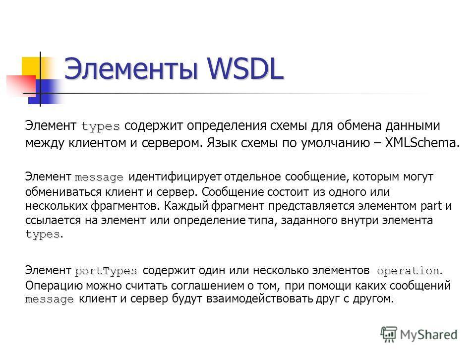 Элементы WSDL types Элемент types содержит определения схемы для обмена данными между клиентом и сервером. Язык схемы по умолчанию – XMLSchema. message types Элемент message идентифицирует отдельное сообщение, которым могут обмениваться клиент и серв