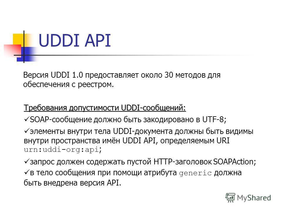 UDDI API Версия UDDI 1.0 предоставляет около 30 методов для обеспечения с реестром. Требования допустимости UDDI-сообщений: SOAP-сообщение должно быть закодировано в UTF-8; элементы внутри тела UDDI-документа должны быть видимы внутри пространства им