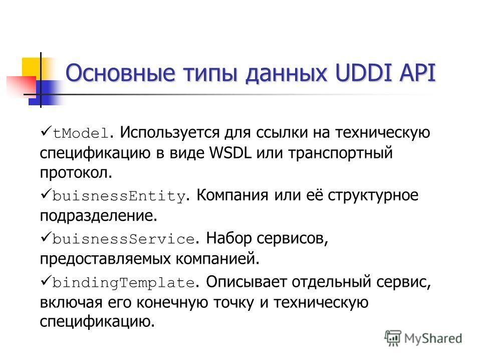 Основные типы данных UDDI API tModel. Используется для ссылки на техническую спецификацию в виде WSDL или транспортный протокол. buisnessEntity. Компания или её структурное подразделение. buisnessService. Набор сервисов, предоставляемых компанией. bi