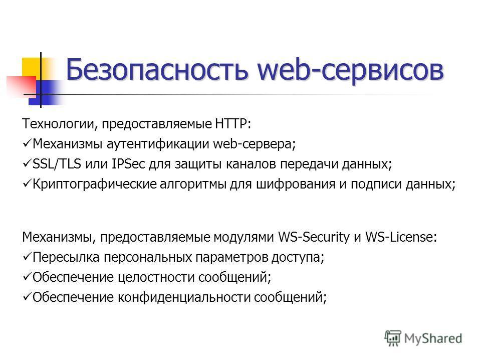 Безопасность web-сервисов Технологии, предоставляемые HTTP: Механизмы аутентификации web-сервера; SSL/TLS или IPSec для защиты каналов передачи данных; Криптографические алгоритмы для шифрования и подписи данных; Механизмы, предоставляемые модулями W