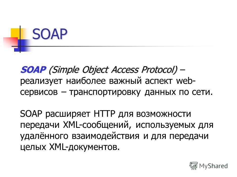 SOAP SOAP(Simple Object Access Protocol) SOAP (Simple Object Access Protocol) – реализует наиболее важный аспект web- сервисов – транспортировку данных по сети. SOAP расширяет HTTP для возможности передачи XML-сообщений, используемых для удалённого в