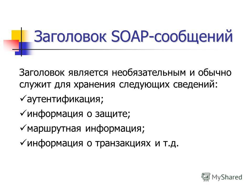 Заголовок SOAP-сообщений Заголовок является необязательным и обычно служит для хранения следующих сведений: аутентификация; информация о защите; маршрутная информация; информация о транзакциях и т.д.
