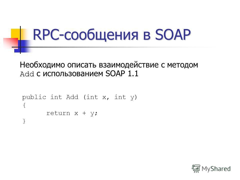 RPC-сообщения в SOAP Add Необходимо описать взаимодействие с методом Add с использованием SOAP 1.1 public int Add (int x, int y) { return x + y; }