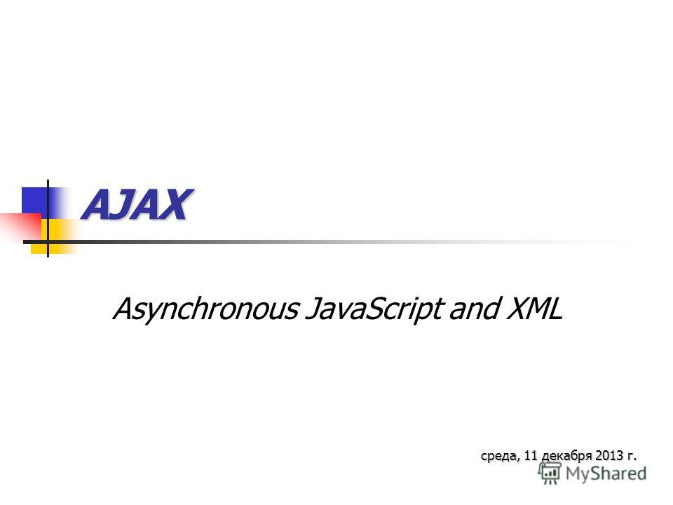 AJAX Asynchronous JavaScript and XML среда, 11 декабря 2013 г.среда, 11 декабря 2013 г.среда, 11 декабря 2013 г.среда, 11 декабря 2013 г.среда, 11 декабря 2013 г.