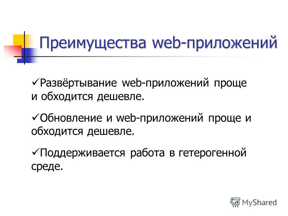 Преимущества web-приложений Развёртывание web-приложений проще и обходится дешевле. Обновление и web-приложений проще и обходится дешевле. Поддерживается работа в гетерогенной среде.