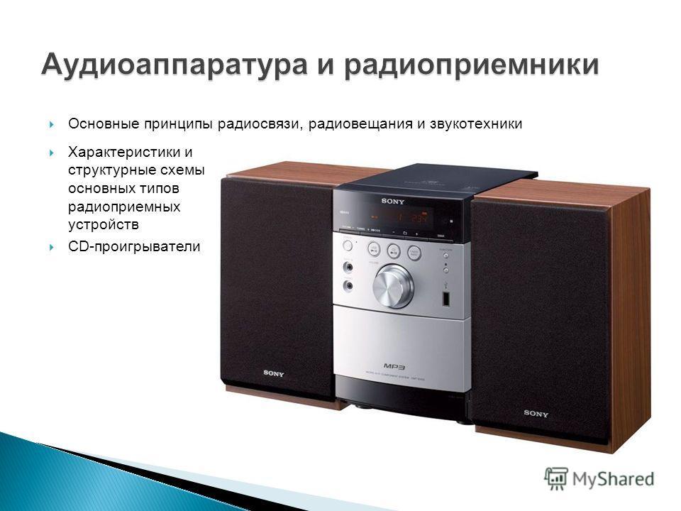 Основные принципы радиосвязи, радиовещания и звукотехники Характеристики и структурные схемы основных типов радиоприемных устройств CD-проигрыватели