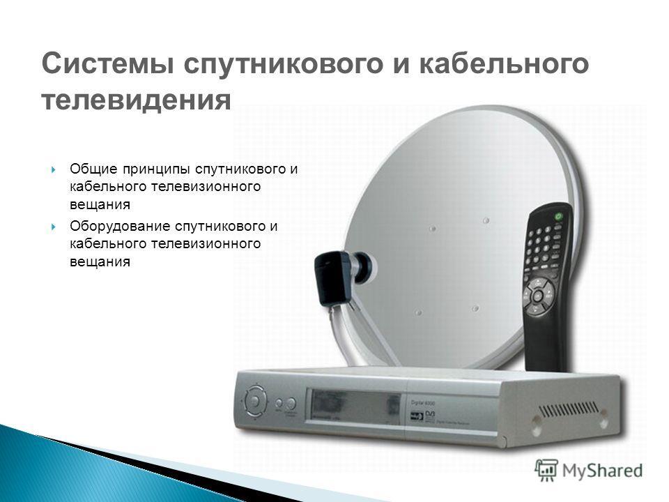 Общие принципы спутникового и кабельного телевизионного вещания Оборудование спутникового и кабельного телевизионного вещания Системы спутникового и кабельного телевидения