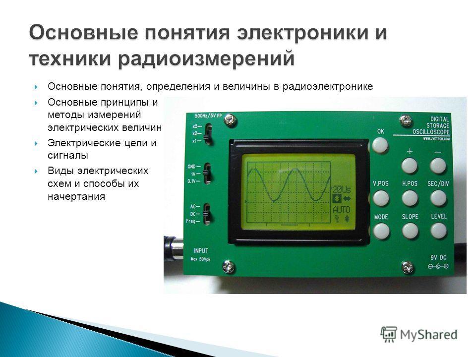 Основные понятия, определения и величины в радиоэлектронике Основные принципы и методы измерений электрических величин Электрические цепи и сигналы Виды электрических схем и способы их начертания