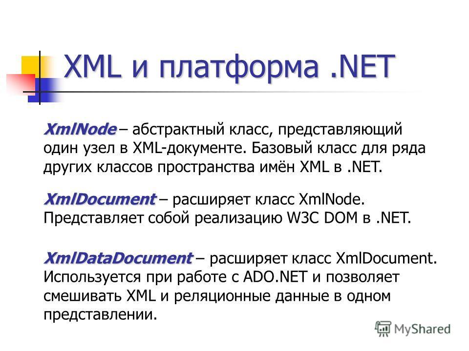 XML и платформа.NET XmlNode XmlNode – абстрактный класс, представляющий один узел в XML-документе. Базовый класс для ряда других классов пространства имён XML в.NET. XmlDocument XmlDocument – расширяет класс XmlNode. Представляет собой реализацию W3C