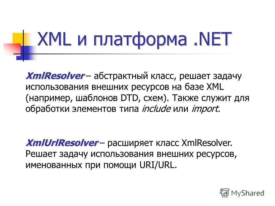XML и платформа.NET XmlResolver XmlResolver – абстрактный класс, решает задачу использования внешних ресурсов на базе XML (например, шаблонов DTD, схем). Также служит для обработки элементов типа include или import. XmlUrlResolver XmlUrlResolver – ра