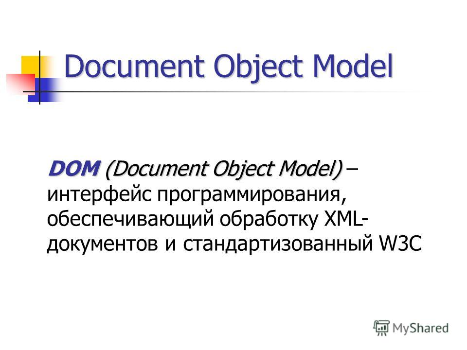 Document Object Model DOM (Document Object Model) DOM (Document Object Model) – интерфейс программирования, обеспечивающий обработку XML- документов и стандартизованный W3C