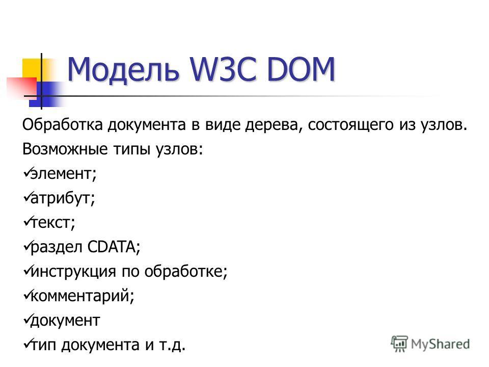 Модель W3C DOM Обработка документа в виде дерева, состоящего из узлов. Возможные типы узлов: элемент; атрибут; текст; раздел CDATA; инструкция по обработке; комментарий; документ тип документа и т.д.