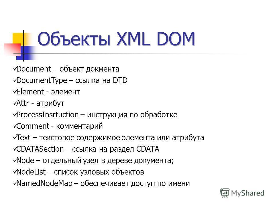 Объекты XML DOM Document – объект докмента DocumentType – ссылка на DTD Element - элемент Attr - атрибут ProcessInsrtuction – инструкция по обработке Comment - комментарий Text – текстовое содержимое элемента или атрибута CDATASection – ссылка на раз