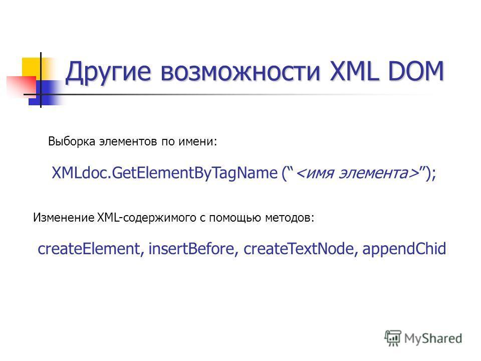 Другие возможности XML DOM Выборка элементов по имени: XMLdoc.GetElementByTagName ( ); Изменение XML-содержимого с помощью методов: createElement, insertBefore, createTextNode, appendChid