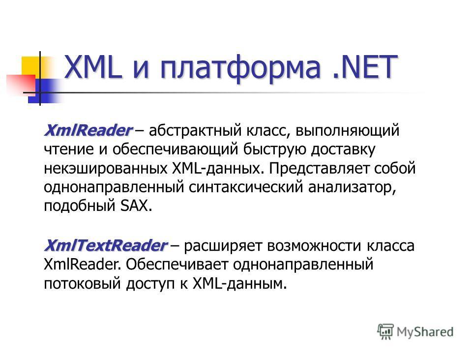 XML и платформа.NET XmlReader XmlReader – абстрактный класс, выполняющий чтение и обеспечивающий быструю доставку некэшированных XML-данных. Представляет собой однонаправленный синтаксический анализатор, подобный SAX. XmlTextReader XmlTextReader – ра