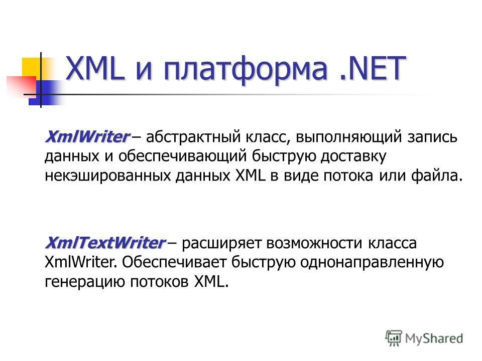 XML и платформа.NET XmlWriter XmlWriter – абстрактный класс, выполняющий запись данных и обеспечивающий быструю доставку некэшированных данных XML в виде потока или файла. XmlTextWriter XmlTextWriter – расширяет возможности класса XmlWriter. Обеспечи