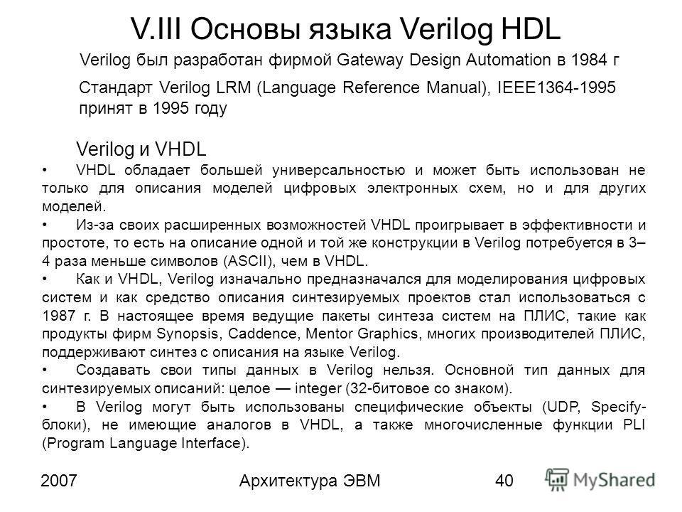 2007Архитектура ЭВМ40 V.III Основы языка Verilog HDL Verilog был разработан фирмой Gateway Design Automation в 1984 г Стандарт Verilog LRM (Language Reference Manual), IEEE1364-1995 принят в 1995 году Verilog и VHDL VHDL обладает большей универсально