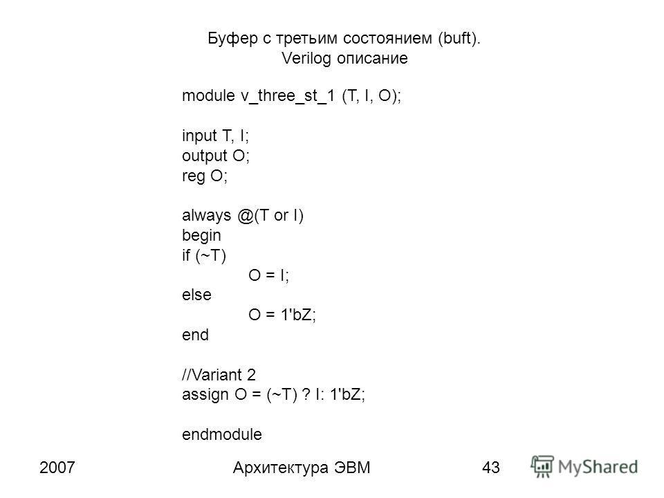 2007Архитектура ЭВМ43 Буфер с третьим состоянием (buft). Verilog описание module v_three_st_1 (T, I, O); input T, I; output O; reg O; always @(T or I) begin if (~T) O = I; else O = 1'bZ; end //Variant 2 assign O = (~T) ? I: 1'bZ; endmodule