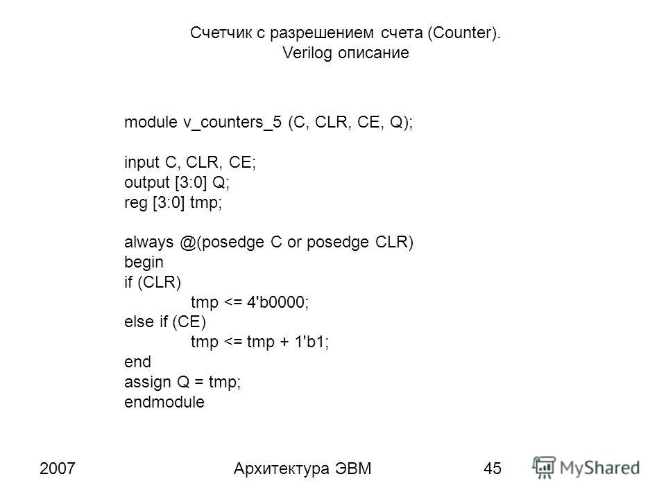 2007Архитектура ЭВМ45 Счетчик с разрешением счета (Counter). Verilog описание module v_counters_5 (C, CLR, CE, Q); input C, CLR, CE; output [3:0] Q; reg [3:0] tmp; always @(posedge C or posedge CLR) begin if (CLR) tmp