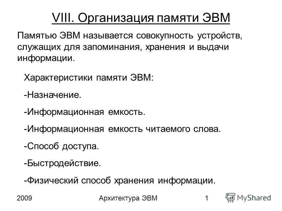 2009Архитектура ЭВМ1 VIII. Организация памяти ЭВМ Памятью ЭВМ называется совокупность устройств, служащих для запоминания, хранения и выдачи информации. Характеристики памяти ЭВМ: -Назначение. -Информационная емкость. -Информационная емкость читаемог