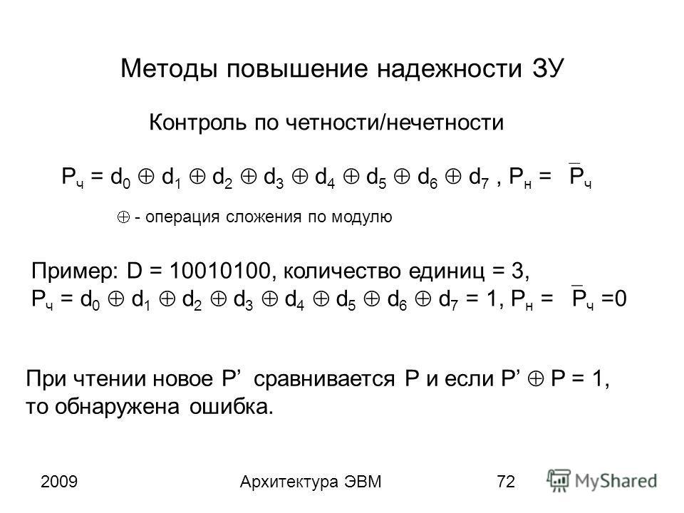 2009Архитектура ЭВМ72 Методы повышение надежности ЗУ Контроль по четности/нечетности P ч = d 0 d 1 d 2 d 3 d 4 d 5 d 6 d 7, P н = P ч Пример: D = 10010100, количество единиц = 3, P ч = d 0 d 1 d 2 d 3 d 4 d 5 d 6 d 7 = 1, P н = P ч =0 - операция слож
