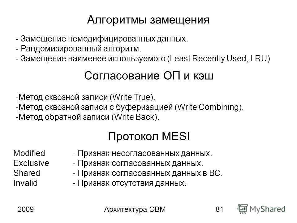 2009Архитектура ЭВМ81 Алгоритмы замещения - Замещение немодифицированных данных. - Рандомизированный алгоритм. - Замещение наименее используемого (Least Recently Used, LRU) -Метод сквозной записи (Write True). -Метод сквозной записи с буферизацией (W
