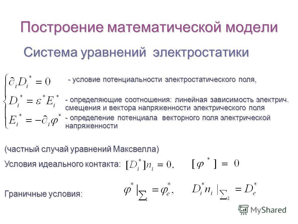 Построение математической модели Система уравнений электростатики (частный случай уравнений Максвелла) Условия идеального контакта: Граничные условия: - условие потенциальности электростатического поля, - условие потенциальности электростатического п