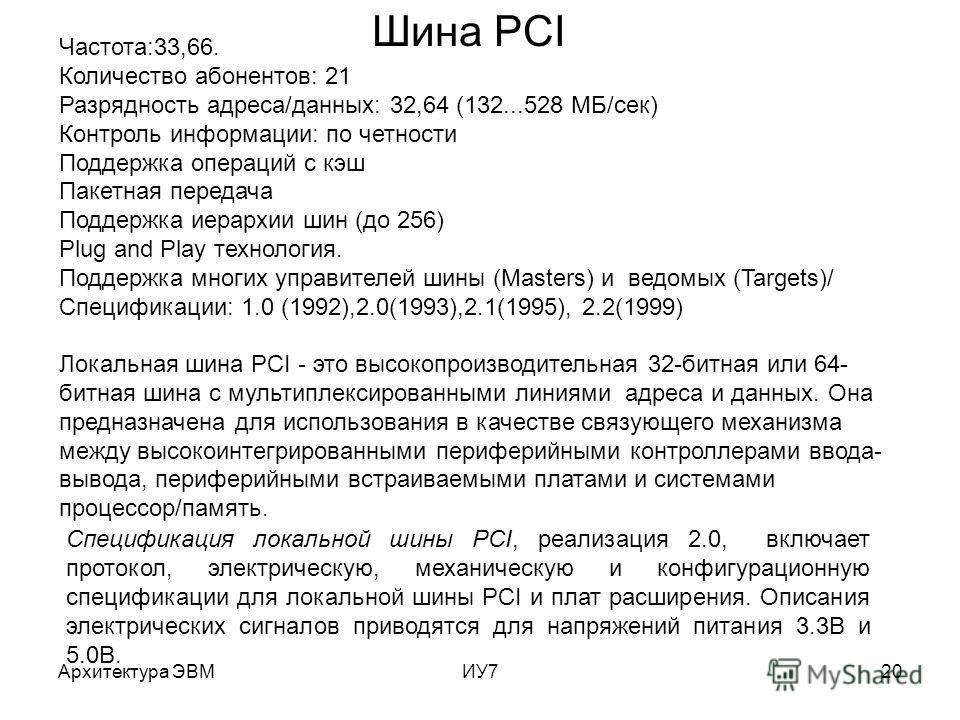 Архитектура ЭВМИУ720 Шина PCI Частота:33,66. Количество абонентов: 21 Разрядность адреса/данных: 32,64 (132...528 MБ/сек) Контроль информации: по четности Поддержка операций с кэш Пакетная передача Поддержка иерархии шин (до 256) Plug and Play технол