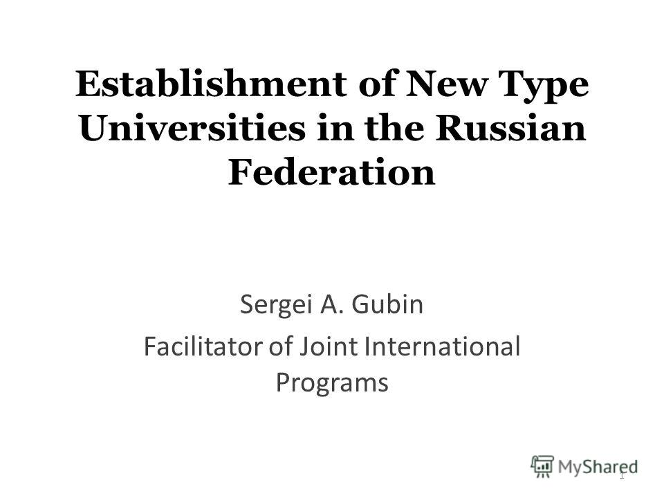Establishment of New Type Universities in the Russian Federation Sergei A. Gubin Facilitator of Joint International Programs 1