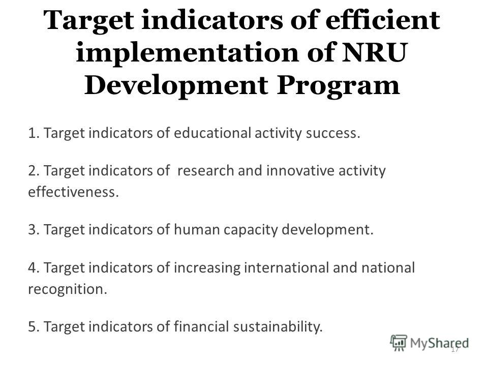 Target indicators of efficient implementation of NRU Development Program 1. Target indicators of educational activity success. 2. Target indicators of research and innovative activity effectiveness. 3. Target indicators of human capacity development.