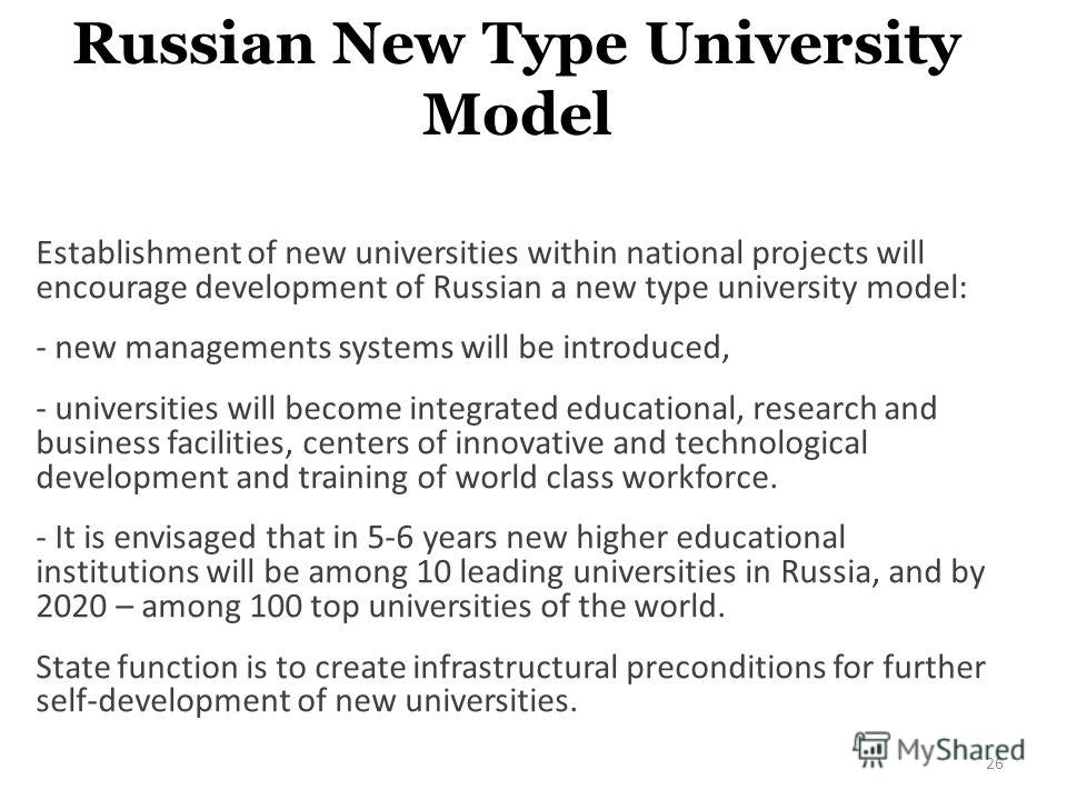 Russian New Type University Model Establishment of new universities within national projects will encourage development of Russian a new type university model: - new managements systems will be introduced, - universities will become integrated educat