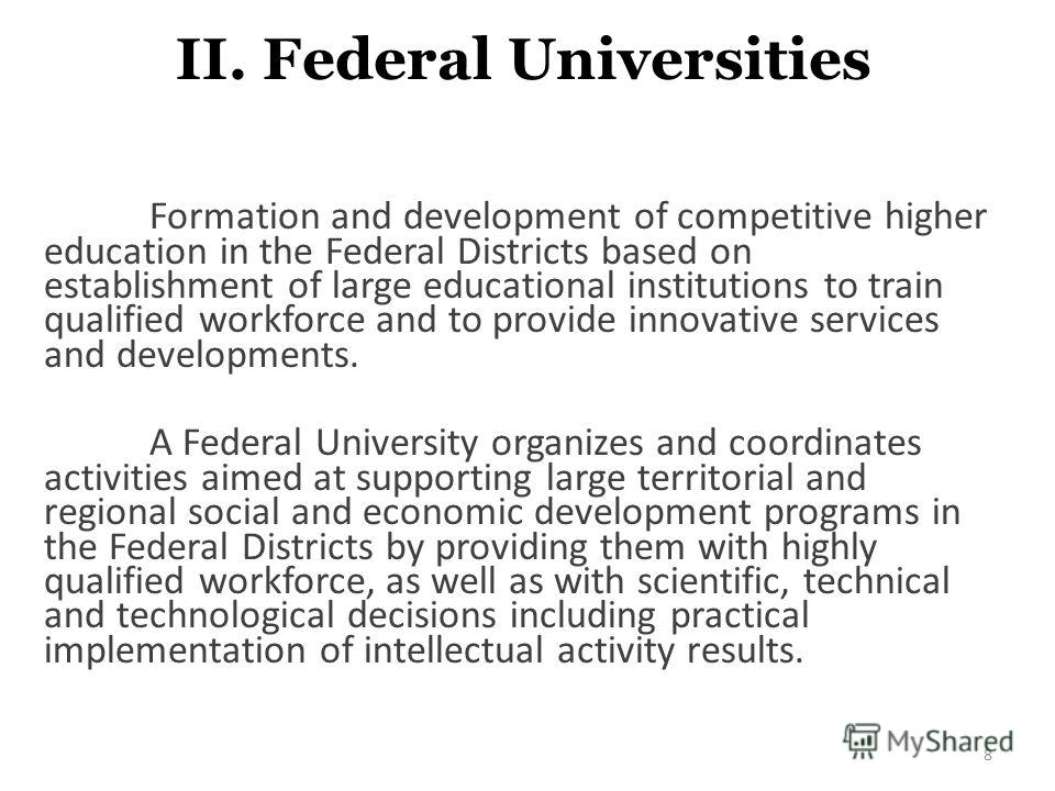 II. Federal Universities Formation and development of competitive higher education in the Federal Districts based on establishment of large educational institutions to train qualified workforce and to provide innovative services and developments. A F
