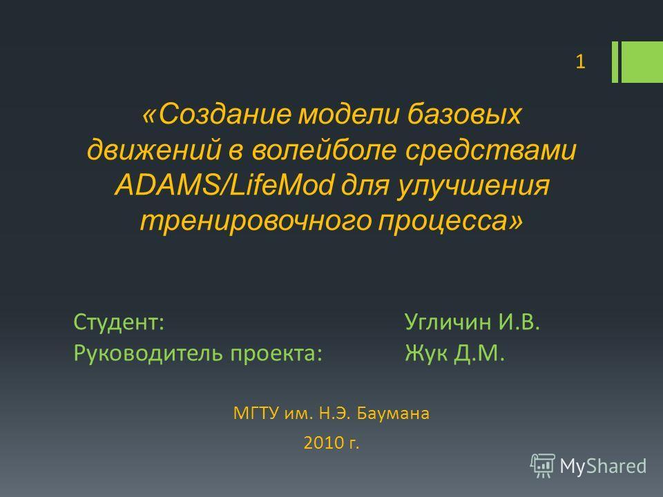 Студент:Угличин И.В. Руководитель проекта:Жук Д.М. МГТУ им. Н.Э. Баумана 2010 г. 1 «Создание модели базовых движений в волейболе средствами ADAMS/LifeMod для улучшения тренировочного процесса»